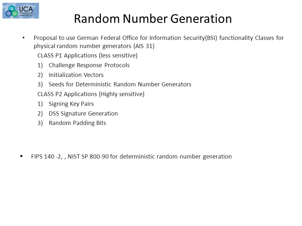 Random Number Generation Proposal to use German Federal Office for Information Security(BSI) functionality Classes for physical random number generators (AIS 31) CLASS P1 Applications (less sensitive) 1)Challenge Response Protocols 2)Initialization Vectors 3)Seeds for Deterministic Random Number Generators CLASS P2 Applications (Highly sensitive) 1)Signing Key Pairs 2)DSS Signature Generation 3)Random Padding Bits  FIPS 140 -2,, NIST SP 800-90 for deterministic random number generation
