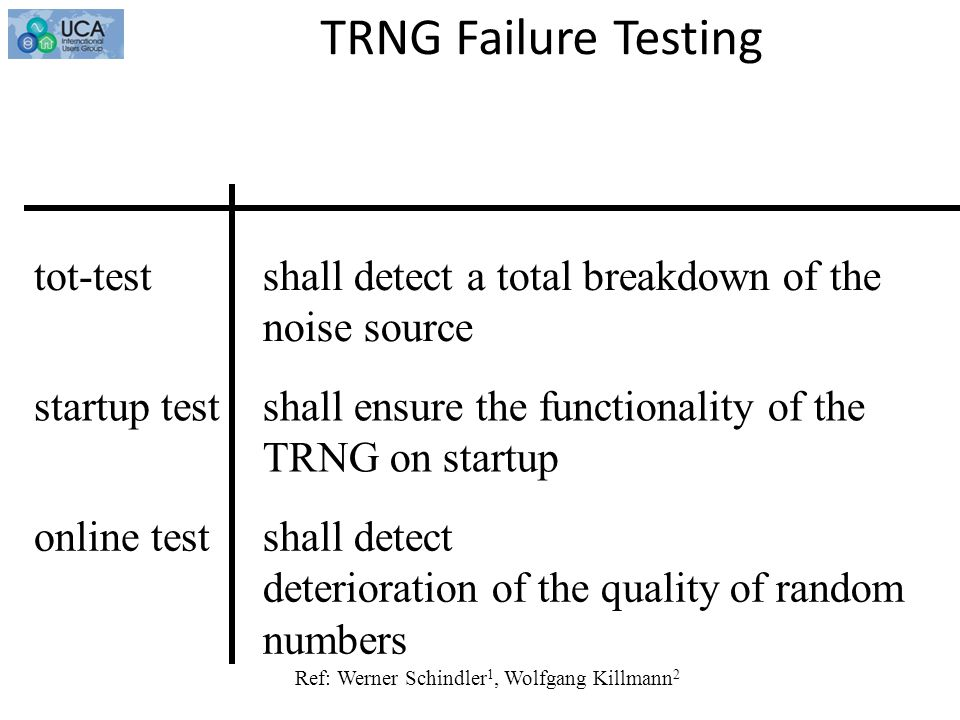 TRNG Failure Testing testaim shall detect a total breakdown of the noise source tot-test shall ensure the functionality of the TRNG on startup startup test shall detect deterioration of the quality of random numbers online test Ref: Werner Schindler 1, Wolfgang Killmann 2
