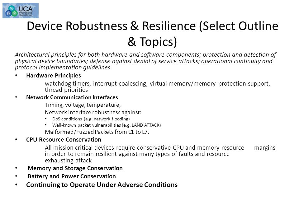 Device Robustness & Resilience (Select Outline & Topics) Architectural principles for both hardware and software components; protection and detection of physical device boundaries; defense against denial of service attacks; operational continuity and protocol implementation guidelines Hardware Principles watchdog timers, interrupt coalescing, virtual memory/memory protection support, thread priorities Network Communication Interfaces Timing, voltage, temperature, Network interface robustness against: DoS conditions (e.g.