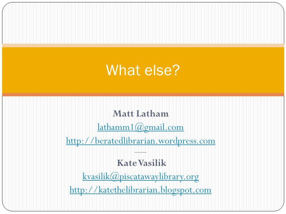 Matt Latham lathamm1@gmail.com http://beratedlibrarian.wordpress.com —— Kate Vasilik kvasilik@piscatawaylibrary.org http://katethelibrarian.blogspot.com What else