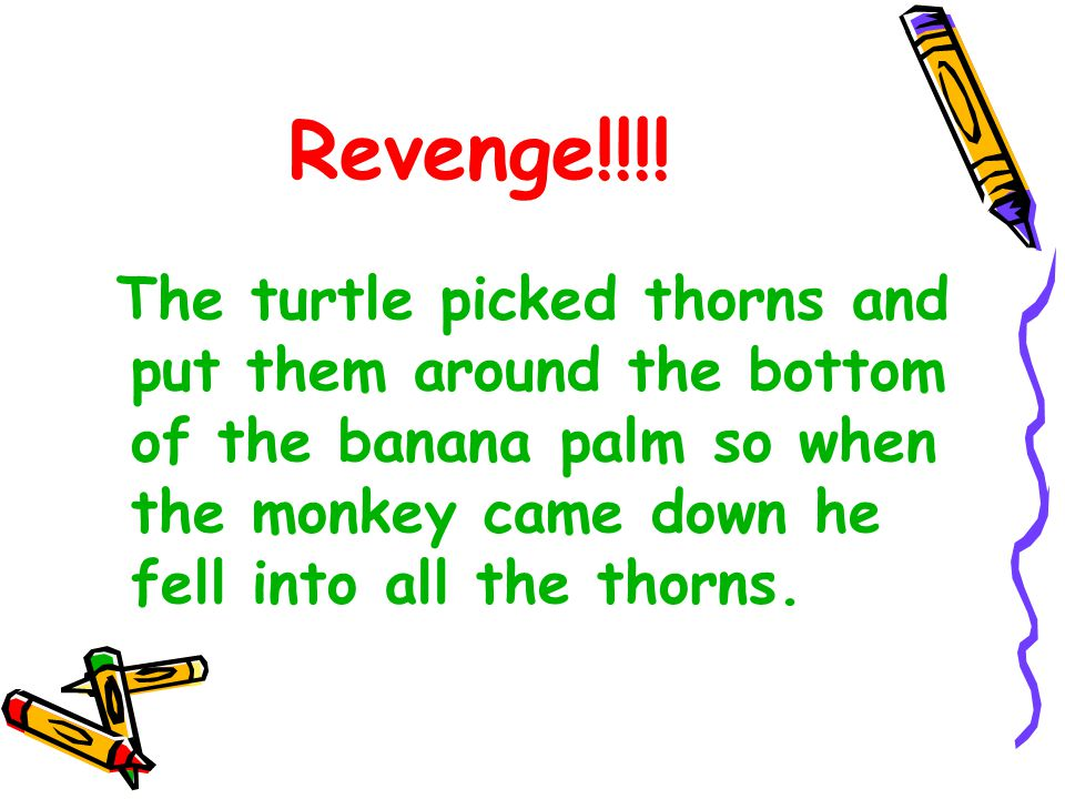 The turtle picked thorns and put them around the bottom of the banana palm so when the monkey came down he fell into all the thorns.
