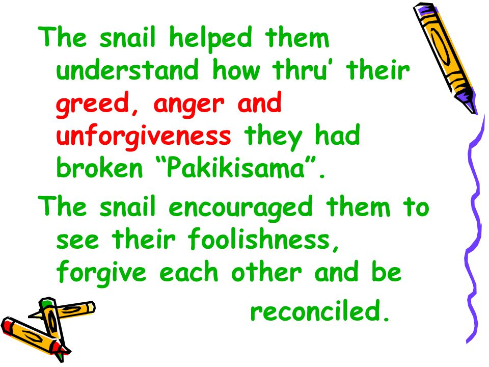 The snail helped them understand how thru' their greed, anger and unforgiveness they had broken Pakikisama .