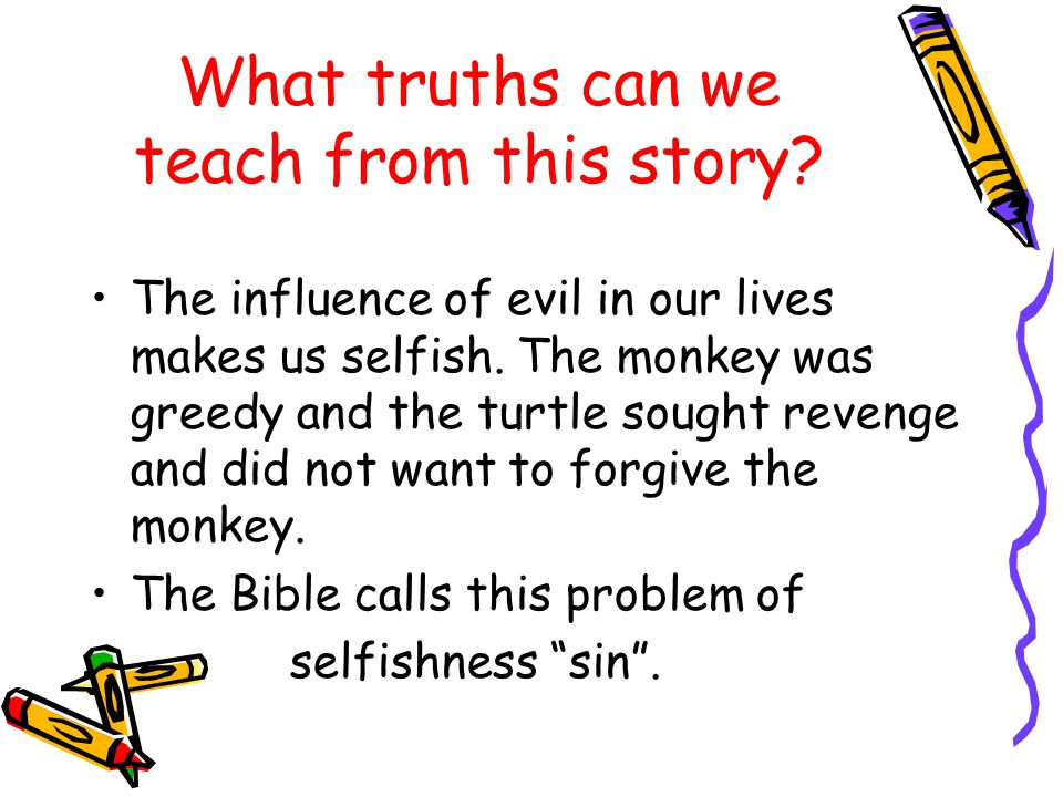 What truths can we teach from this story? The influence of evil in our lives makes us selfish. The monkey was greedy and the turtle sought revenge and