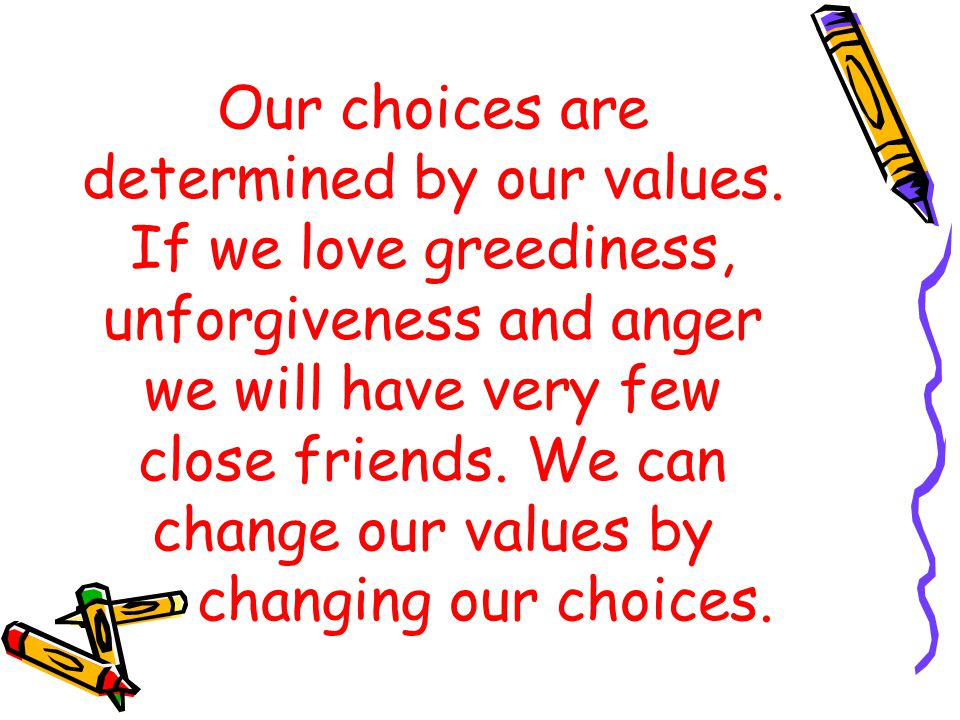 Our choices are determined by our values. If we love greediness, unforgiveness and anger we will have very few close friends. We can change our values