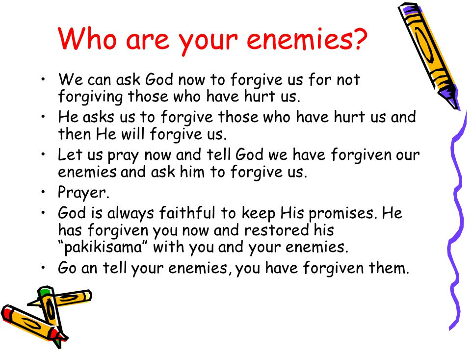 Who are your enemies. We can ask God now to forgive us for not forgiving those who have hurt us.