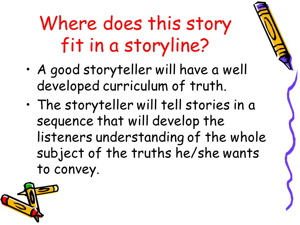 Where does this story fit in a storyline? A good storyteller will have a well developed curriculum of truth. The storyteller will tell stories in a se