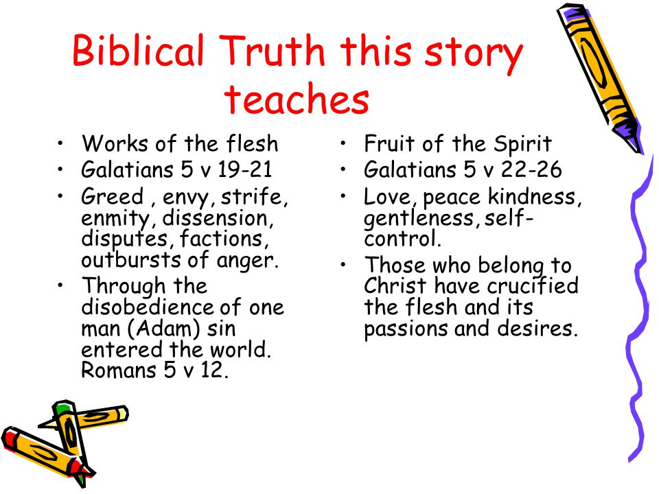 Biblical Truth this story teaches Works of the flesh Galatians 5 v 19-21 Greed, envy, strife, enmity, dissension, disputes, factions, outbursts of anger.