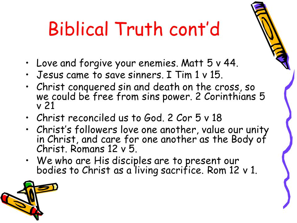 Biblical Truth cont'd Love and forgive your enemies. Matt 5 v 44. Jesus came to save sinners. I Tim 1 v 15. Christ conquered sin and death on the cros
