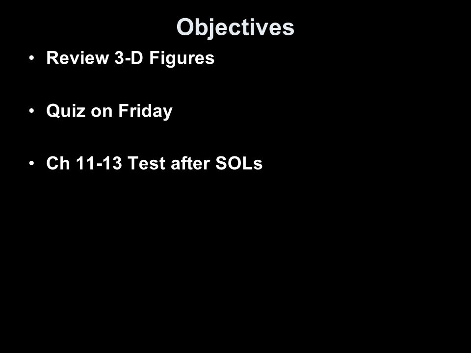 Objectives Review 3-D Figures Quiz on Friday Ch 11-13 Test after SOLs
