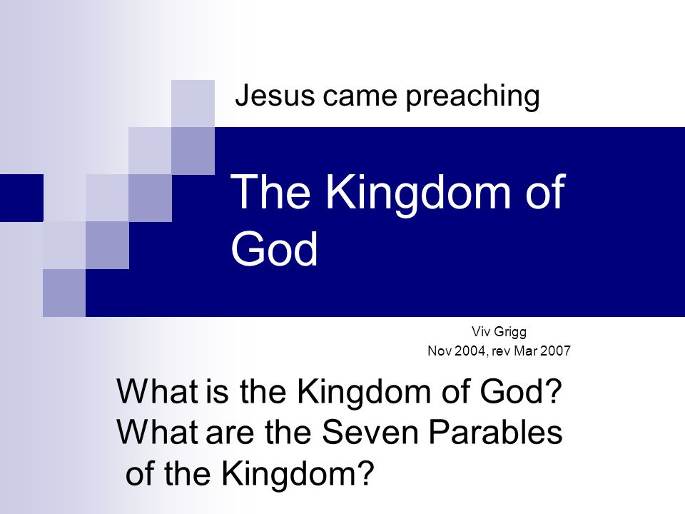 The Kingdom of God Viv Grigg Nov 2004, rev Mar 2007 Jesus came preaching What is the Kingdom of God.