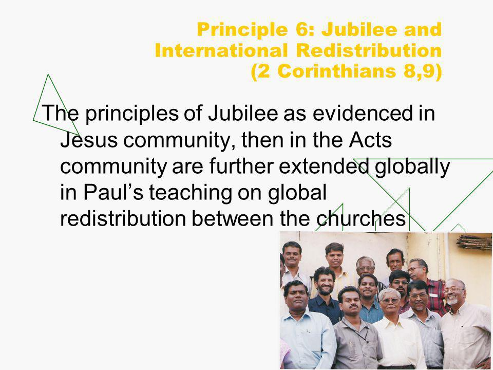 Principle 6: Jubilee and International Redistribution (2 Corinthians 8,9) The principles of Jubilee as evidenced in Jesus community, then in the Acts community are further extended globally in Paul's teaching on global redistribution between the churches