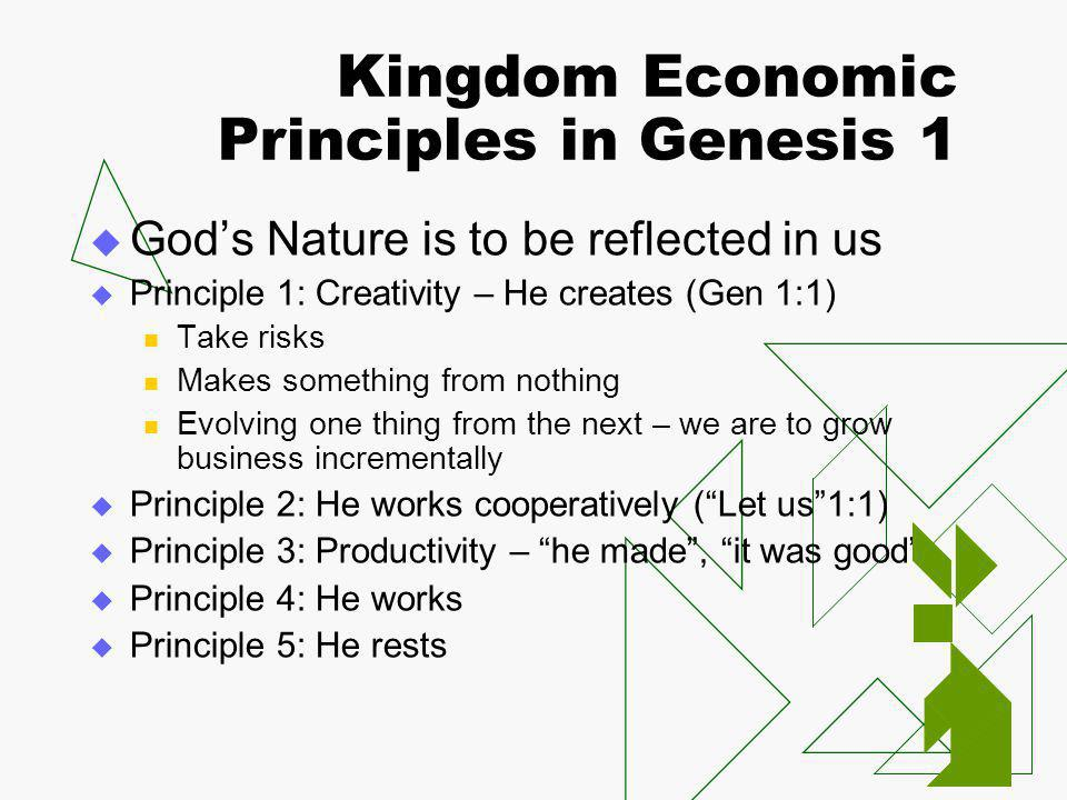 Kingdom Economic Principles in Genesis 1  God's Nature is to be reflected in us  Principle 1: Creativity – He creates (Gen 1:1) Take risks Makes something from nothing Evolving one thing from the next – we are to grow business incrementally  Principle 2: He works cooperatively ( Let us 1:1)  Principle 3: Productivity – he made , it was good  Principle 4: He works  Principle 5: He rests