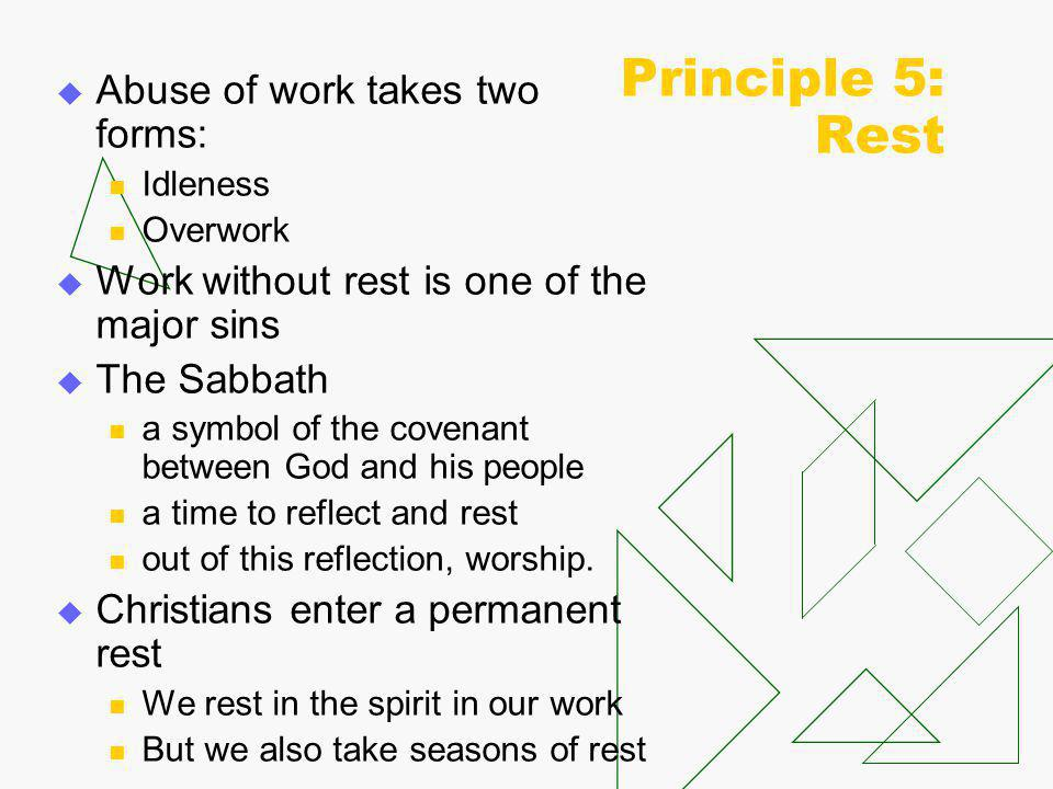 Principle 5: Rest  Abuse of work takes two forms: Idleness Overwork  Work without rest is one of the major sins  The Sabbath a symbol of the covenant between God and his people a time to reflect and rest out of this reflection, worship.