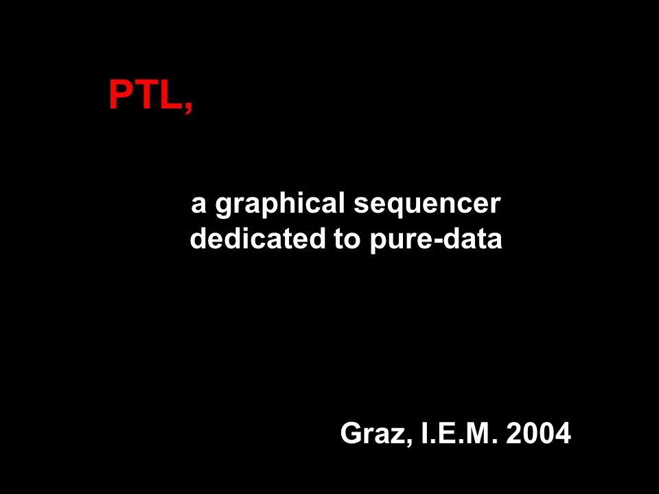 PTL, a graphical sequencer dedicated to pure-data Graz, I.E.M. 2004