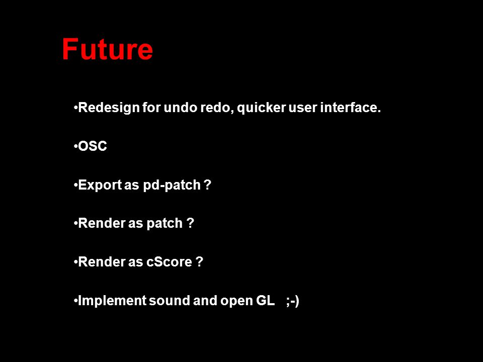 Future Redesign for undo redo, quicker user interface. OSC Export as pd-patch ? Render as patch ? Render as cScore ? Implement sound and open GL ;-)