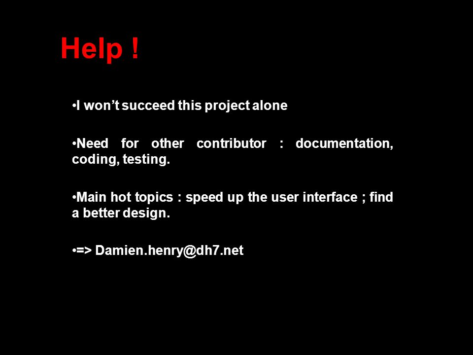 Help ! I won't succeed this project alone Need for other contributor : documentation, coding, testing. Main hot topics : speed up the user interface ;