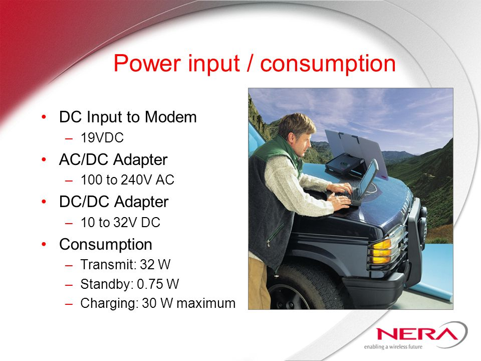 Power input / consumption DC Input to Modem –19VDC AC/DC Adapter –100 to 240V AC DC/DC Adapter –10 to 32V DC Consumption –Transmit: 32 W –Standby: 0.75 W –Charging: 30 W maximum