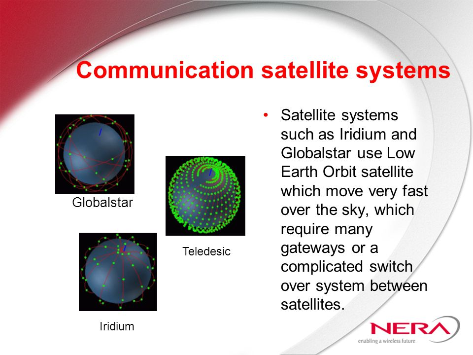 Communication satellite systems Satellite systems such as Iridium and Globalstar use Low Earth Orbit satellite which move very fast over the sky, which require many gateways or a complicated switch over system between satellites.