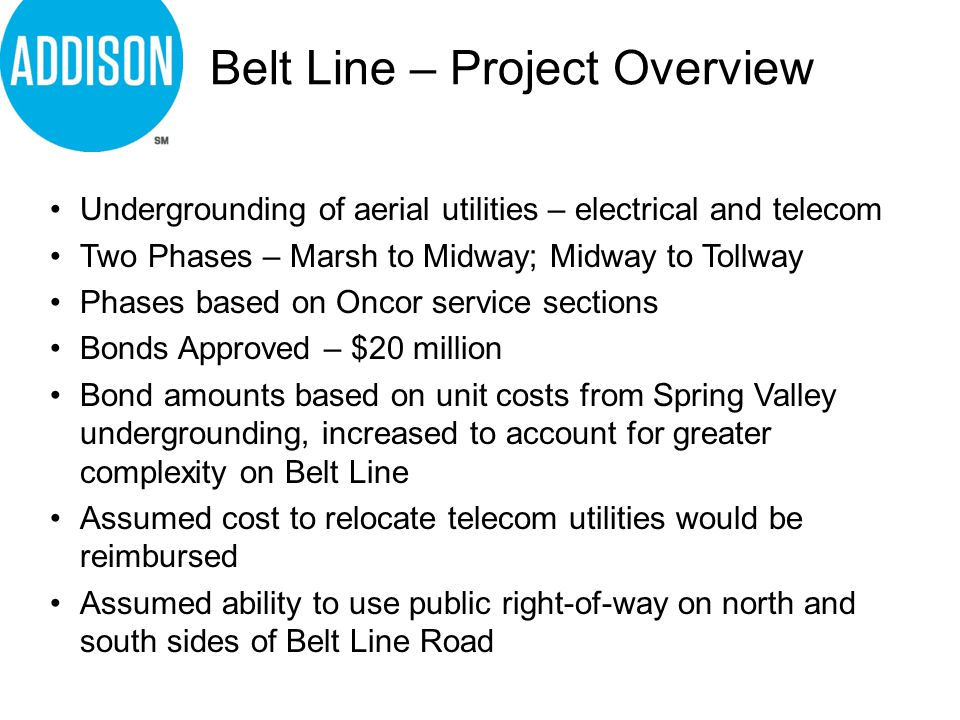 Belt Line – Project Overview Undergrounding of aerial utilities – electrical and telecom Two Phases – Marsh to Midway; Midway to Tollway Phases based on Oncor service sections Bonds Approved – $20 million Bond amounts based on unit costs from Spring Valley undergrounding, increased to account for greater complexity on Belt Line Assumed cost to relocate telecom utilities would be reimbursed Assumed ability to use public right-of-way on north and south sides of Belt Line Road