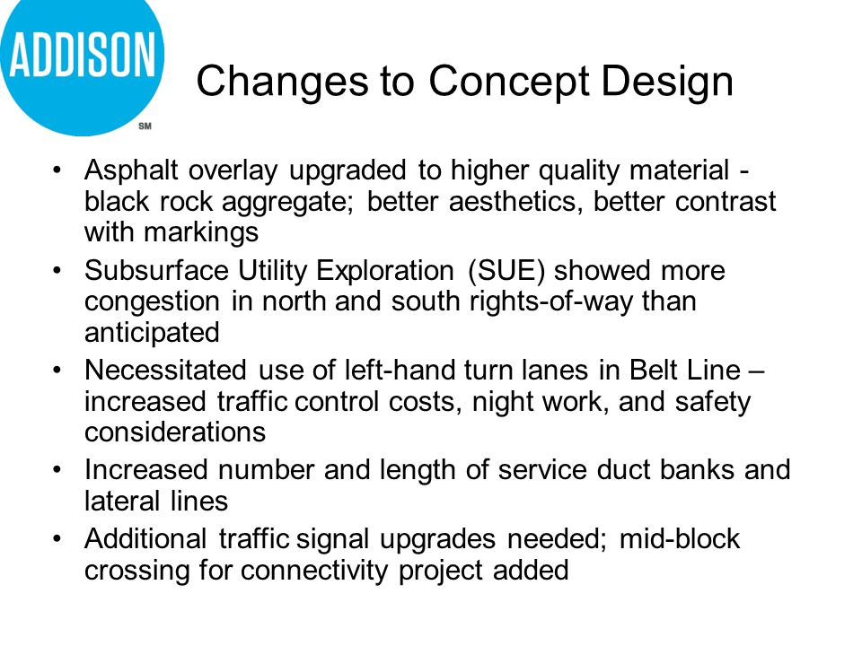 Changes to Concept Design Asphalt overlay upgraded to higher quality material - black rock aggregate; better aesthetics, better contrast with markings Subsurface Utility Exploration (SUE) showed more congestion in north and south rights-of-way than anticipated Necessitated use of left-hand turn lanes in Belt Line – increased traffic control costs, night work, and safety considerations Increased number and length of service duct banks and lateral lines Additional traffic signal upgrades needed; mid-block crossing for connectivity project added