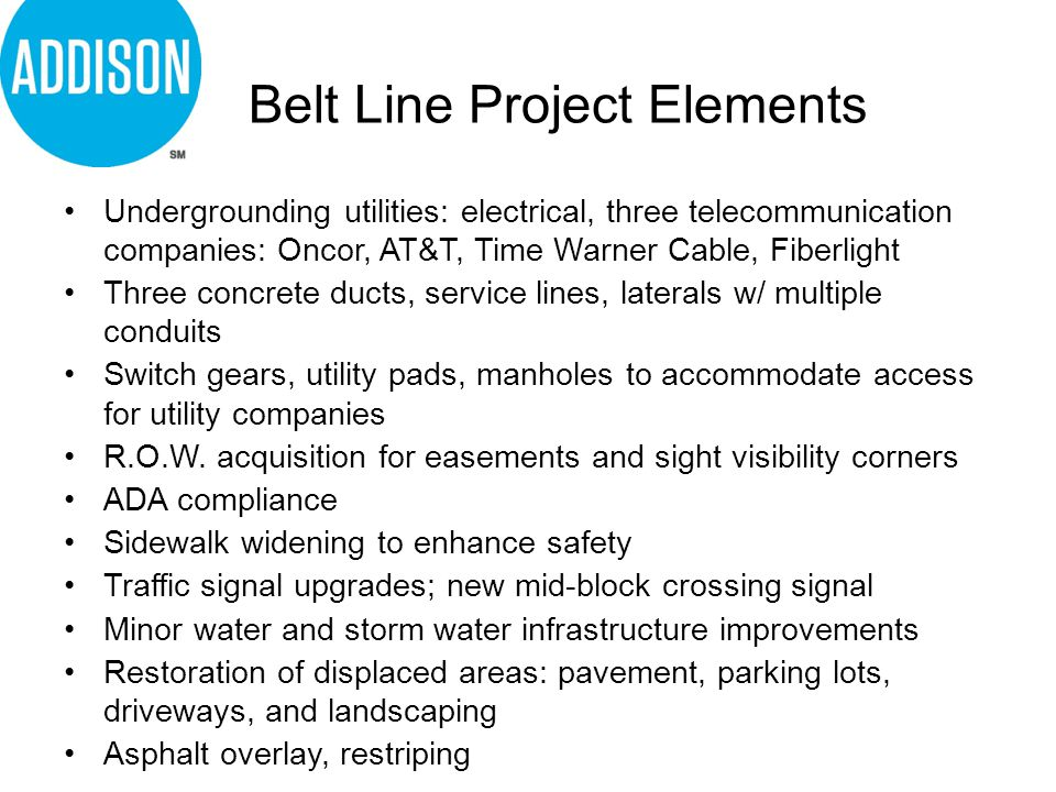 Belt Line Project Elements Undergrounding utilities: electrical, three telecommunication companies: Oncor, AT&T, Time Warner Cable, Fiberlight Three concrete ducts, service lines, laterals w/ multiple conduits Switch gears, utility pads, manholes to accommodate access for utility companies R.O.W.