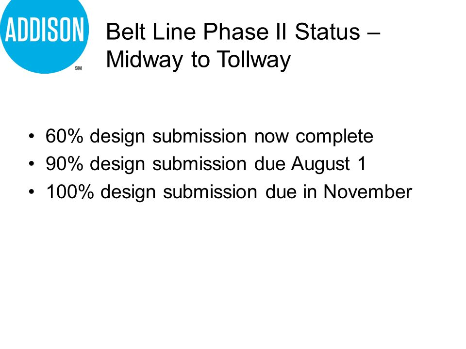 Belt Line Phase II Status – Midway to Tollway 60% design submission now complete 90% design submission due August 1 100% design submission due in November