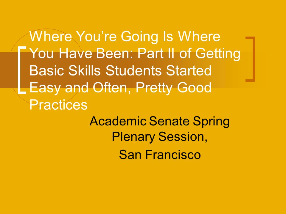 Where You're Going Is Where You Have Been: Part II of Getting Basic Skills Students Started Easy and Often, Pretty Good Practices Academic Senate Spri
