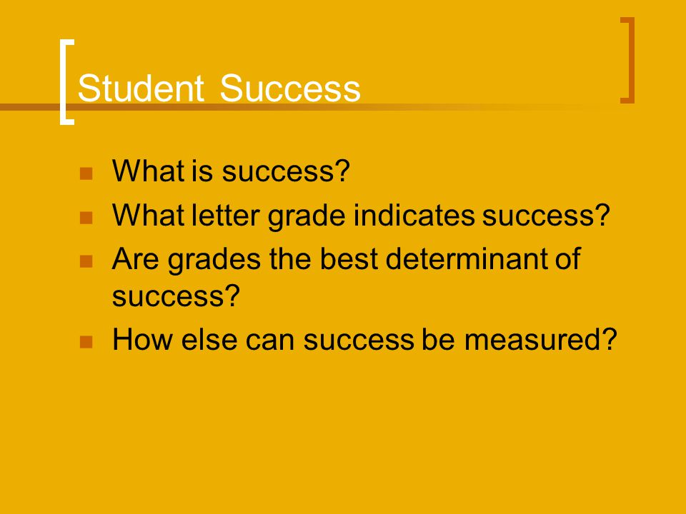 Student Success What is success? What letter grade indicates success? Are grades the best determinant of success? How else can success be measured?