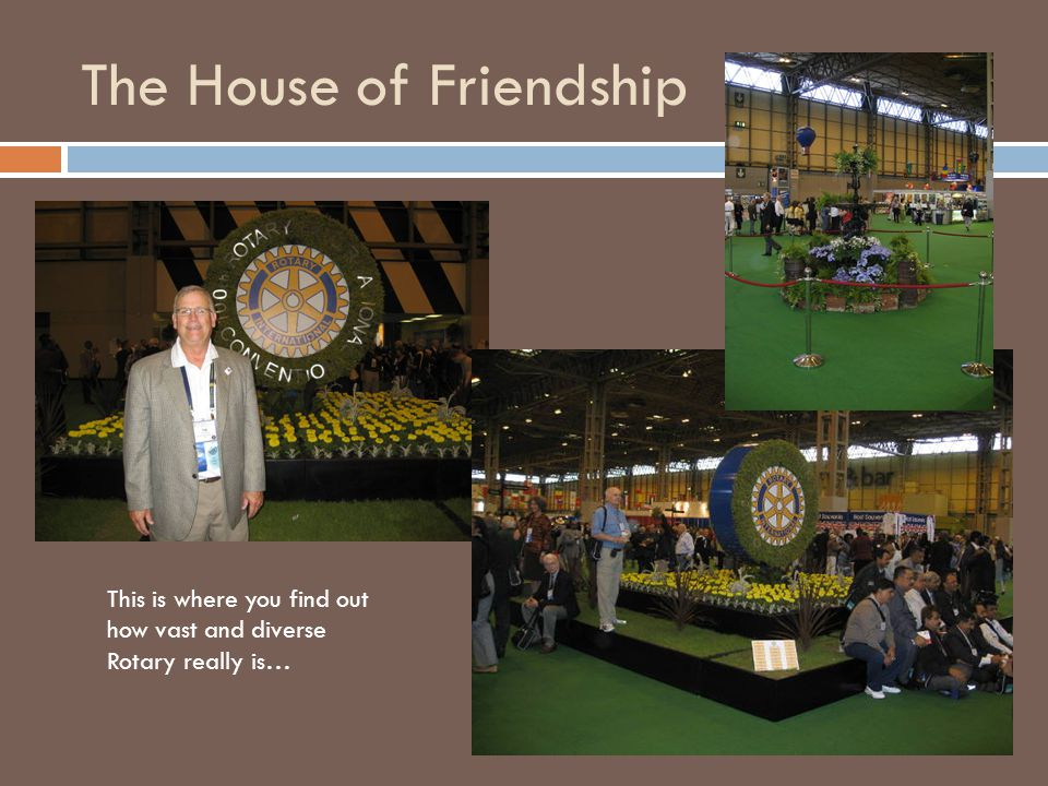 The House of Friendship This is where you find out how vast and diverse Rotary really is…