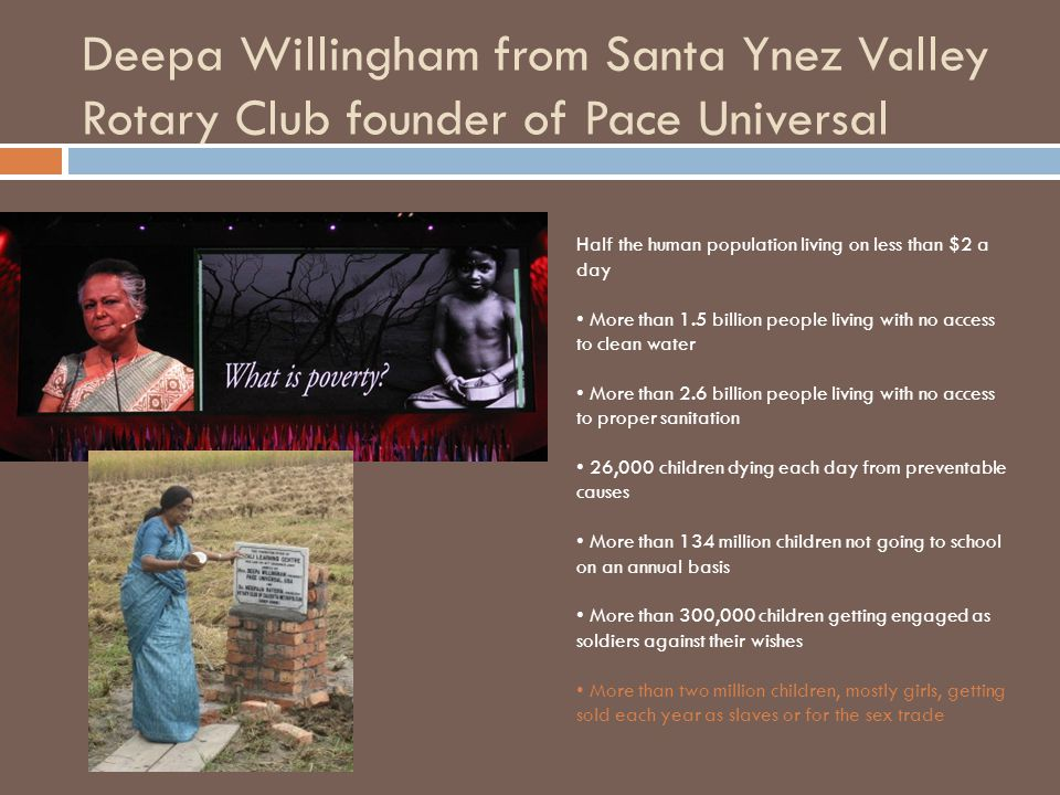 Deepa Willingham from Santa Ynez Valley Rotary Club founder of Pace Universal Half the human population living on less than $2 a day More than 1.5 billion people living with no access to clean water More than 2.6 billion people living with no access to proper sanitation 26,000 children dying each day from preventable causes More than 134 million children not going to school on an annual basis More than 300,000 children getting engaged as soldiers against their wishes More than two million children, mostly girls, getting sold each year as slaves or for the sex trade
