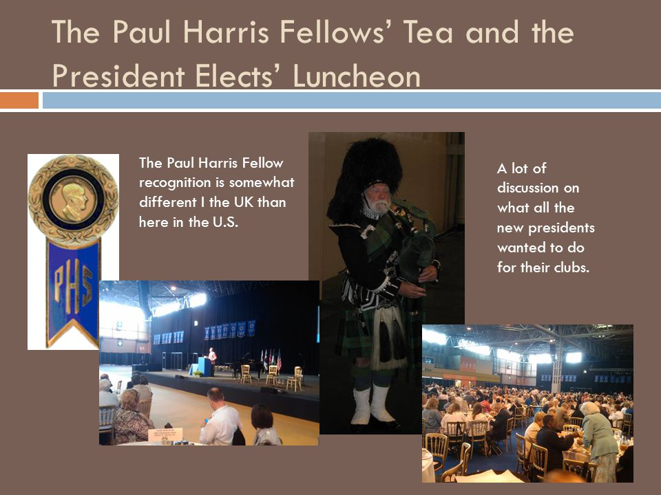 The Paul Harris Fellows' Tea and the President Elects' Luncheon The Paul Harris Fellow recognition is somewhat different I the UK than here in the U.S.