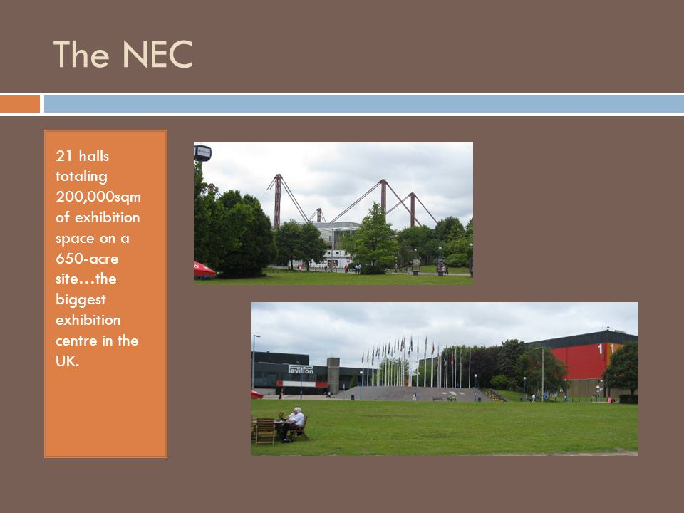 The NEC 21 halls totaling 200,000sqm of exhibition space on a 650-acre site…the biggest exhibition centre in the UK.