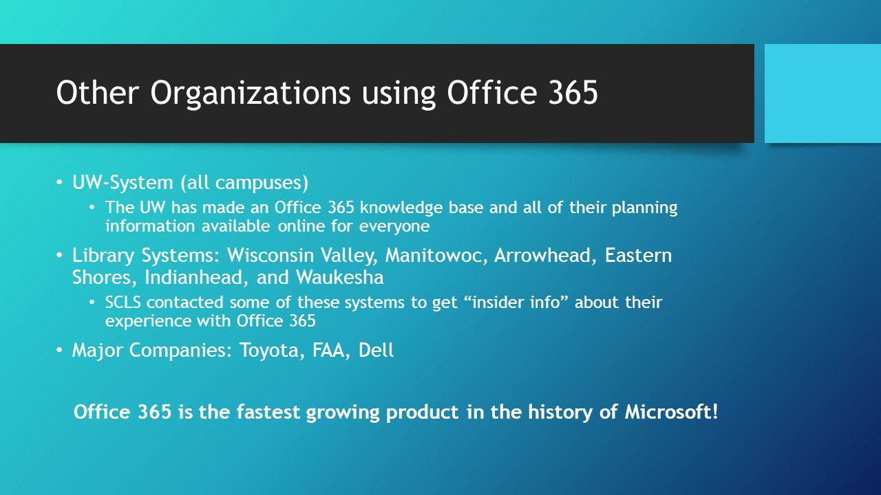 Other Organizations using Office 365 UW-System (all campuses) The UW has made an Office 365 knowledge base and all of their planning information available online for everyone Library Systems: Wisconsin Valley, Manitowoc, Arrowhead, Eastern Shores, Indianhead, and Waukesha SCLS contacted some of these systems to get insider info about their experience with Office 365 Major Companies: Toyota, FAA, Dell Office 365 is the fastest growing product in the history of Microsoft!
