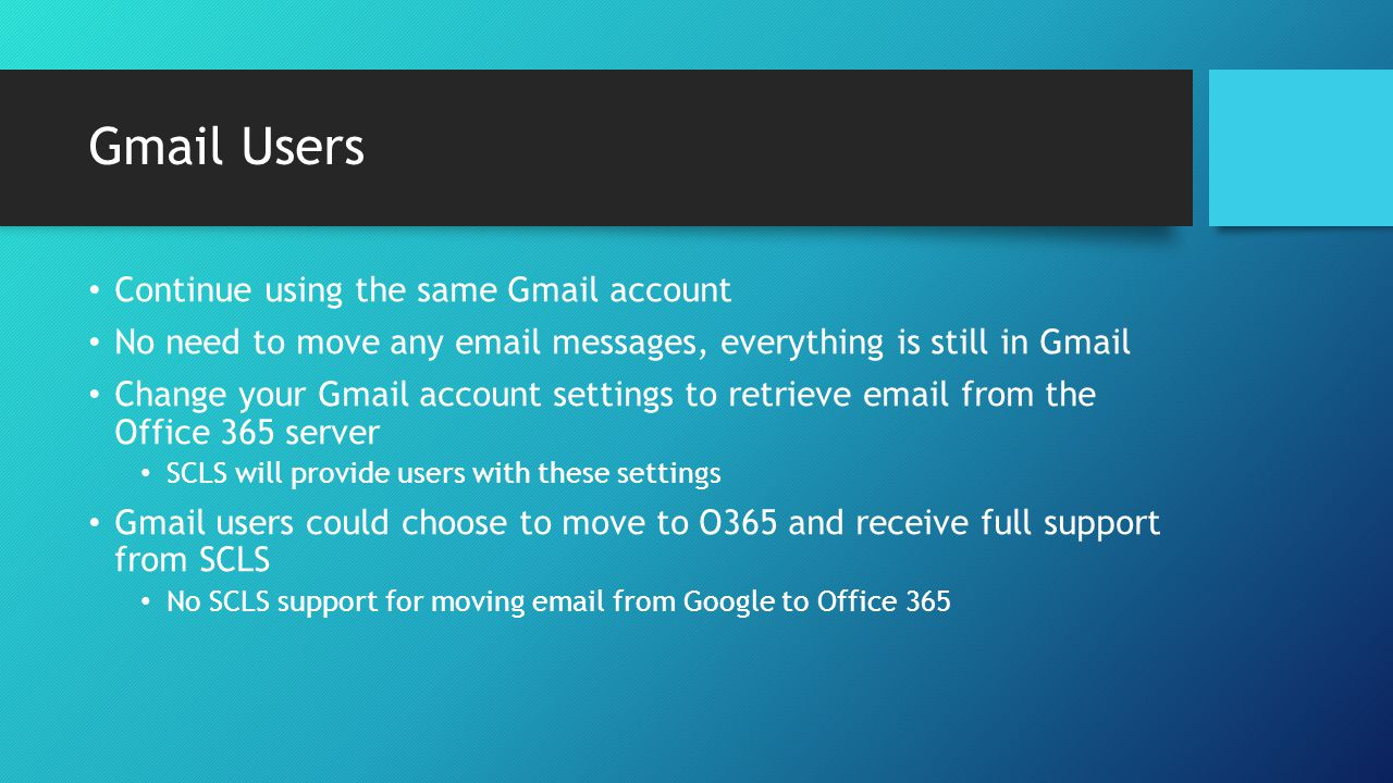 Gmail Users Continue using the same Gmail account No need to move any email messages, everything is still in Gmail Change your Gmail account settings to retrieve email from the Office 365 server SCLS will provide users with these settings Gmail users could choose to move to O365 and receive full support from SCLS No SCLS support for moving email from Google to Office 365
