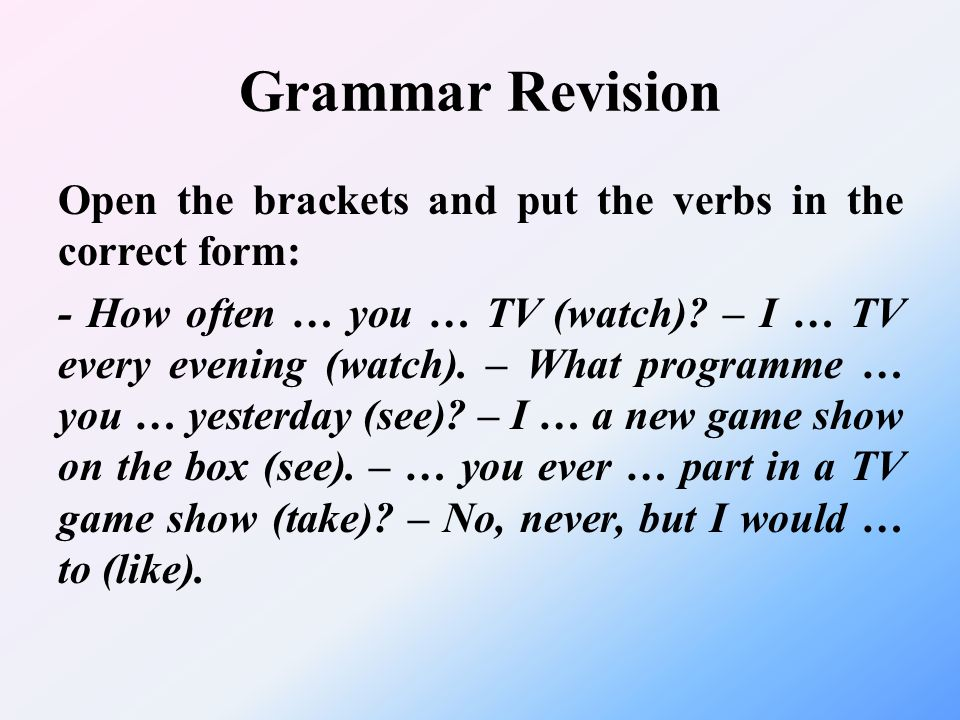 Grammar Revision Open the brackets and put the verbs in the correct form: - How often … you … TV (watch)? – I … TV every evening (watch). – What progr