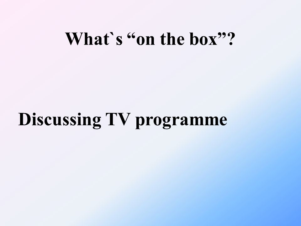 "What`s ""on the box""? Discussing TV programme"