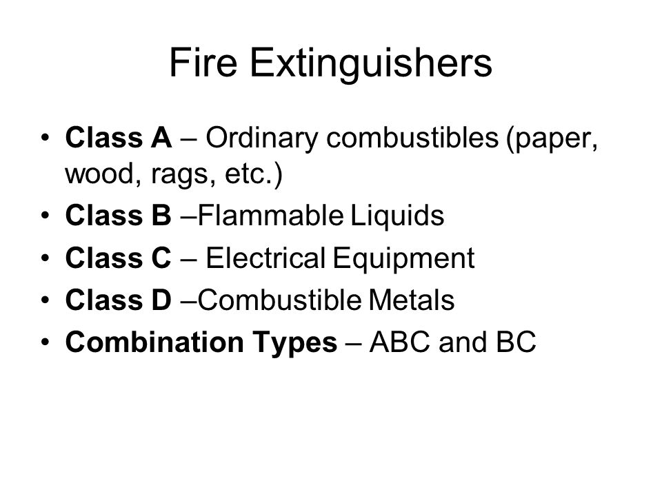 Fire Extinguishers Class A – Ordinary combustibles (paper, wood, rags, etc.) Class B –Flammable Liquids Class C – Electrical Equipment Class D –Combustible Metals Combination Types – ABC and BC