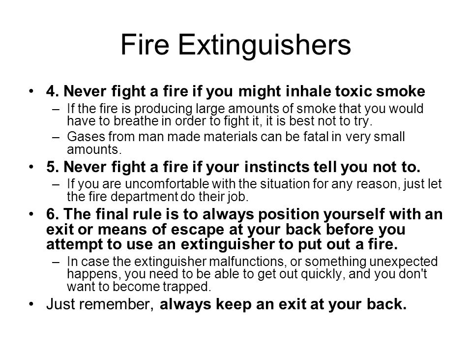 Fire Extinguishers 4. Never fight a fire if you might inhale toxic smoke –If the fire is producing large amounts of smoke that you would have to breat