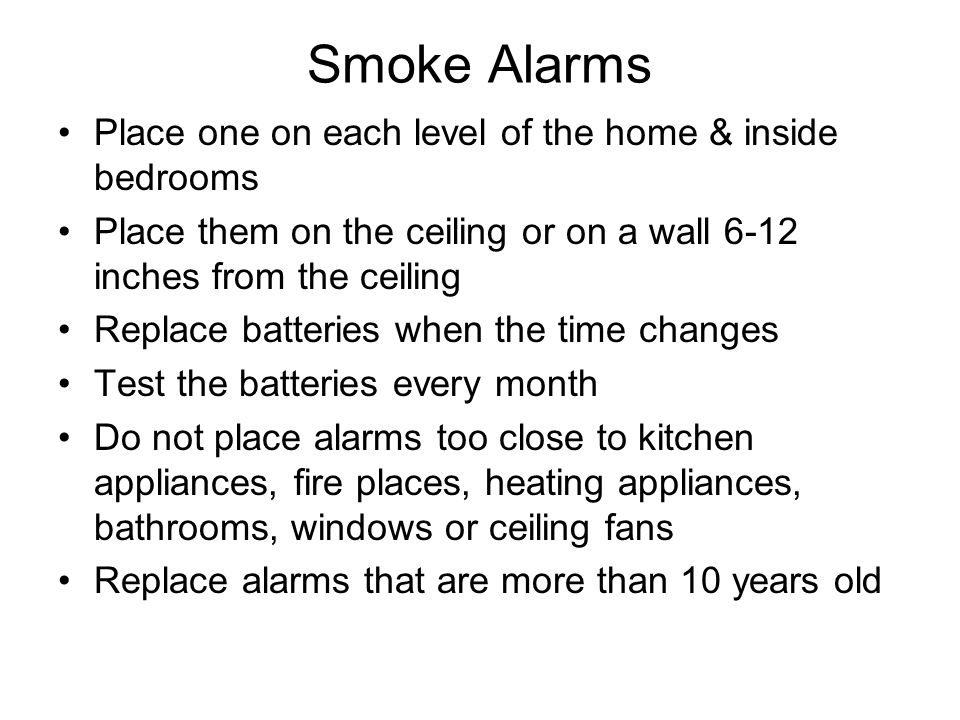 Smoke Alarms Place one on each level of the home & inside bedrooms Place them on the ceiling or on a wall 6-12 inches from the ceiling Replace batteri