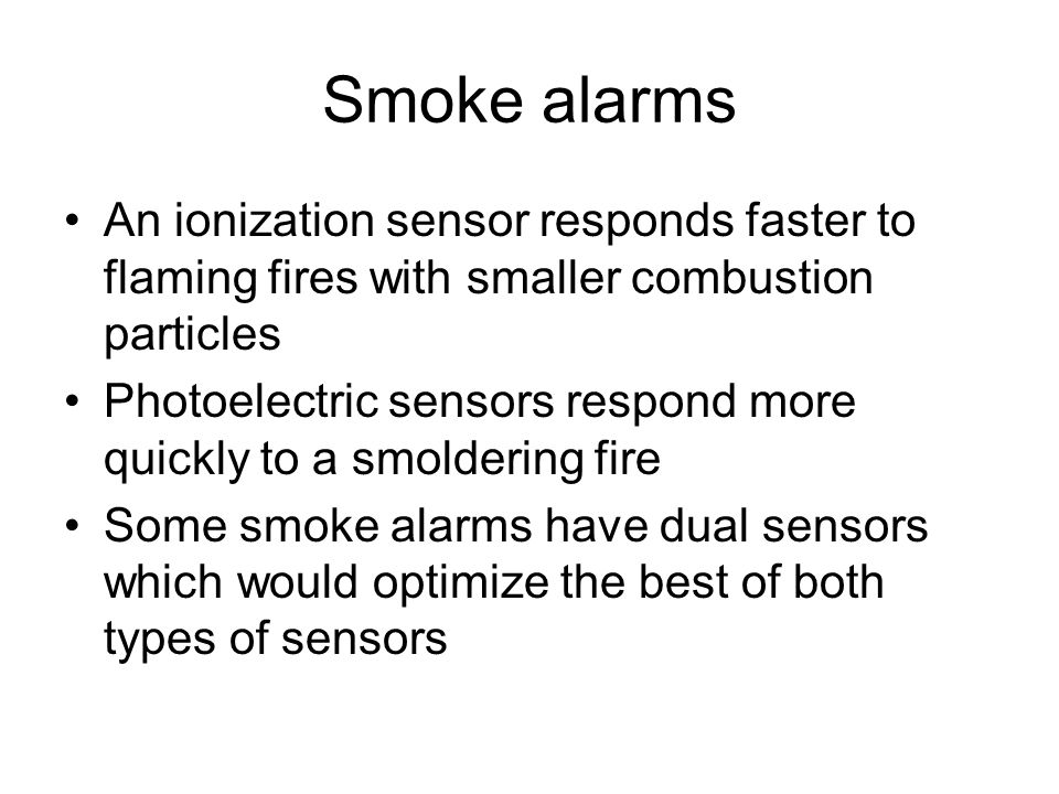 Smoke alarms An ionization sensor responds faster to flaming fires with smaller combustion particles Photoelectric sensors respond more quickly to a smoldering fire Some smoke alarms have dual sensors which would optimize the best of both types of sensors