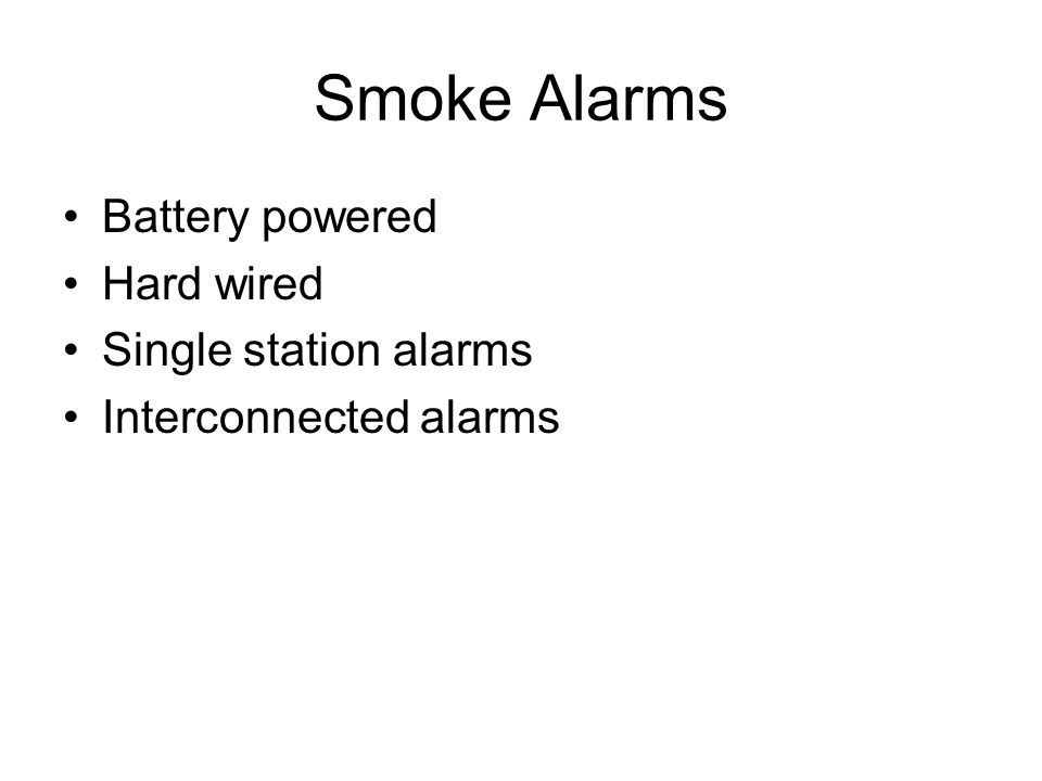 Smoke Alarms Battery powered Hard wired Single station alarms Interconnected alarms