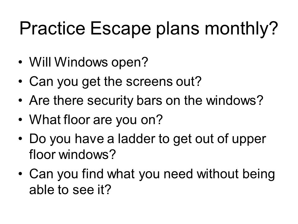 Practice Escape plans monthly? Will Windows open? Can you get the screens out? Are there security bars on the windows? What floor are you on? Do you h