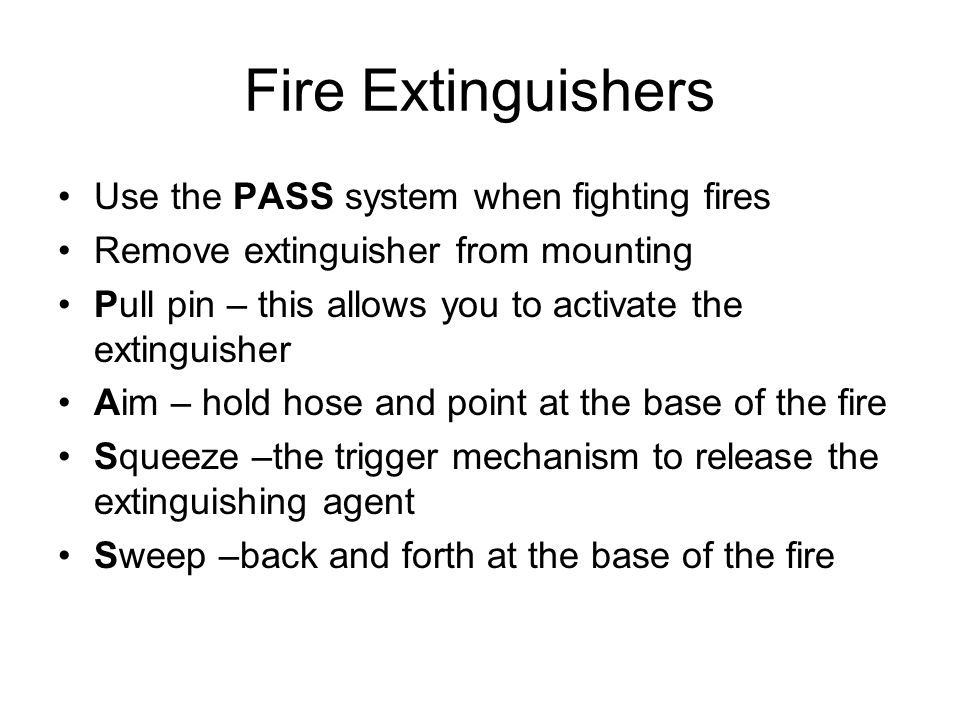 Fire Extinguishers Use the PASS system when fighting fires Remove extinguisher from mounting Pull pin – this allows you to activate the extinguisher A