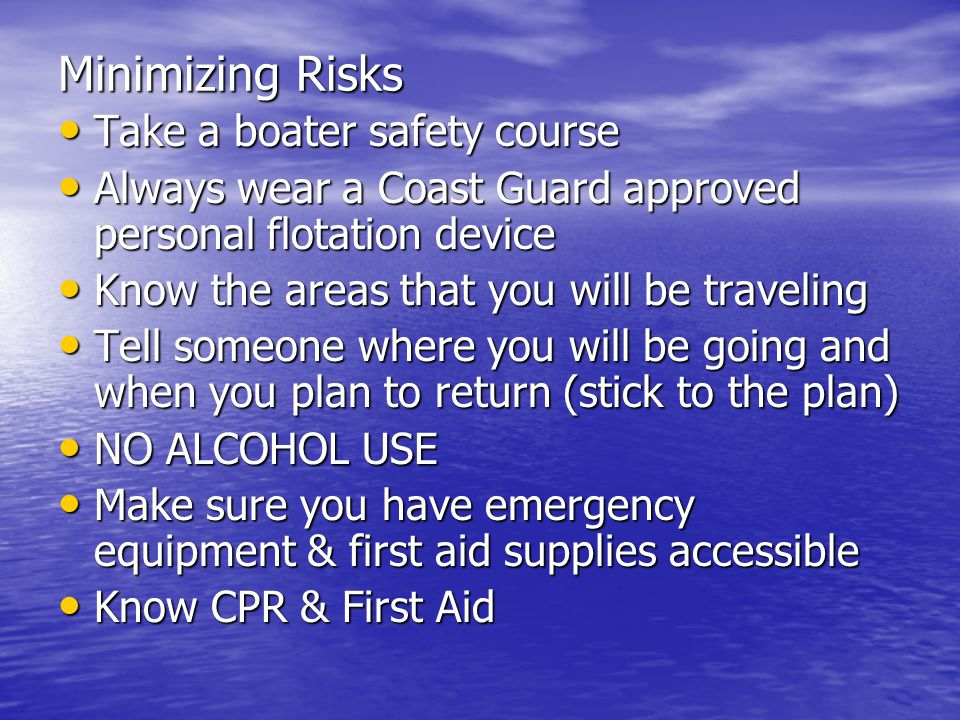 Minimizing Risks Take a boater safety course Take a boater safety course Always wear a Coast Guard approved personal flotation device Always wear a Coast Guard approved personal flotation device Know the areas that you will be traveling Know the areas that you will be traveling Tell someone where you will be going and when you plan to return (stick to the plan) Tell someone where you will be going and when you plan to return (stick to the plan) NO ALCOHOL USE NO ALCOHOL USE Make sure you have emergency equipment & first aid supplies accessible Make sure you have emergency equipment & first aid supplies accessible Know CPR & First Aid Know CPR & First Aid