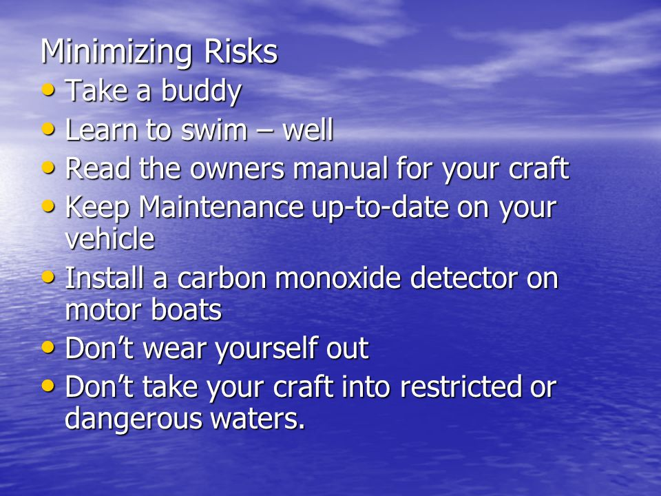Minimizing Risks Take a buddy Take a buddy Learn to swim – well Learn to swim – well Read the owners manual for your craft Read the owners manual for your craft Keep Maintenance up-to-date on your vehicle Keep Maintenance up-to-date on your vehicle Install a carbon monoxide detector on motor boats Install a carbon monoxide detector on motor boats Don't wear yourself out Don't wear yourself out Don't take your craft into restricted or dangerous waters.