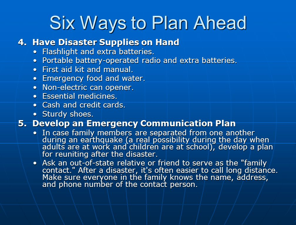 Six Ways to Plan Ahead 4. Have Disaster Supplies on Hand Flashlight and extra batteries.Flashlight and extra batteries. Portable battery-operated radi