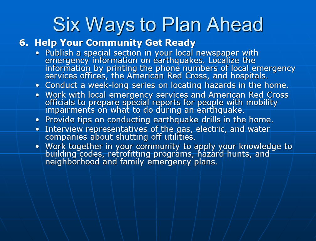 Six Ways to Plan Ahead 6. Help Your Community Get Ready Publish a special section in your local newspaper with emergency information on earthquakes. L