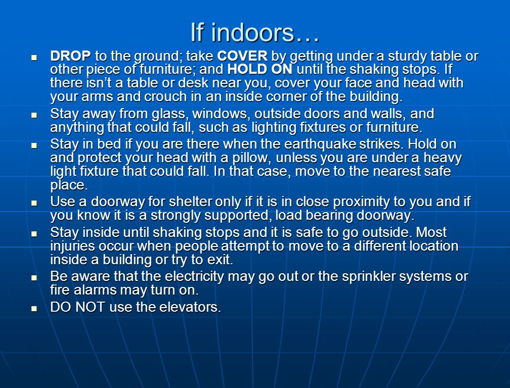 If indoors… DROP to the ground; take COVER by getting under a sturdy table or other piece of furniture; and HOLD ON until the shaking stops.