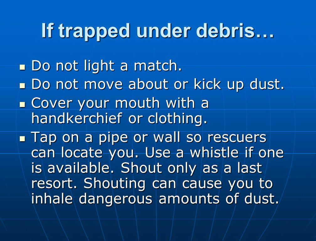 If trapped under debris… Do not light a match. Do not light a match. Do not move about or kick up dust. Do not move about or kick up dust. Cover your