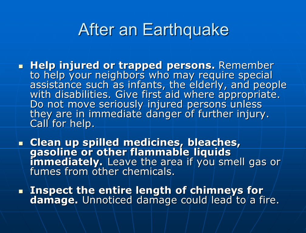 After an Earthquake Help injured or trapped persons. Remember to help your neighbors who may require special assistance such as infants, the elderly,